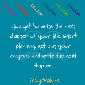 You get to write the next chapter of your life. Start planning, get out your crayons and write the next chapter. - Tracy A Malone