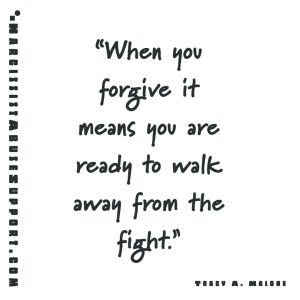 When you forgive it means you are ready to walk away from the fight. - Tracy A Malone, NarcissistAbuseSupport.com