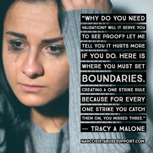 Why do you need validation? Will it serve you to see proof? Let me tell you it hurts more if you do. Here is where you must set boundaries. Creating a one strike rule because for every one strike you catch them on, you missed three. -Tracy A Malone, NarcissistAbuseSupport.com