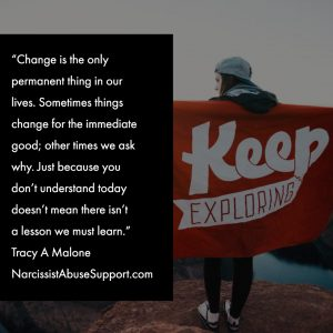 Change is the only permanent thing in our lives. Sometimes things change for the immediate good; other times we ask why. Just because you don't understand today doesn't mean there isn't a lesson we must learn. -Tracy A Malone, NarcissistAbuseSupport.com