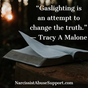 Gaslighting is an attempt to change the truth. -Tracy A Malone, NarcissistAbuseSupport.com