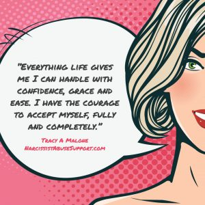 Everything life gives me I can handle with confidence, grace and ease. I have the courage to accept myself, fully and completely. -Tracy A Malone, NarcissistAbuseSupport.com