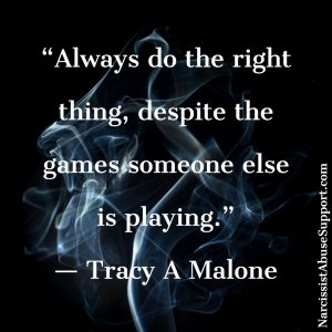 Always do the right thing, despite the games someone else is playing. -Tracy A Malone, NarcissistAbuseSupport.com