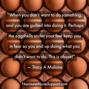 When you don't want to do something, and you are guilted into doing it. Perhaps the eggshells under your feet keep you in fear so you end up doing what you didn't want to do. This is abuse! -Tracy A Malone, NarcissistAbuseSupport.com