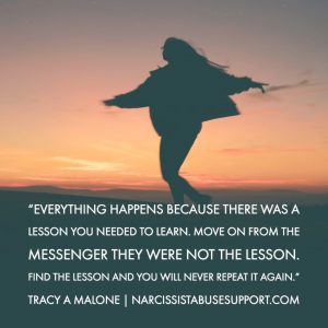 Everything happens because there was a lesson you needed to learn. Move on from the messenger they were not the lesson. Find the lesson and you will never repeat it again. -Tracy A Malone, NarcissistAbuseSupport.com