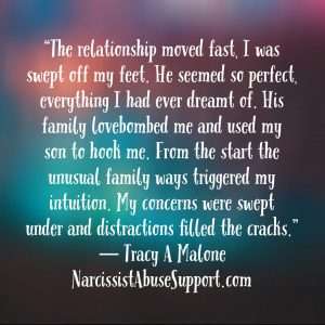 The relationship moved fast, I was swept off my feet. He seemed so perfect, everything I had ever dreamt of. His family lovebombed me and used my son to hook me. From the start the unusual family ways triggered my intuition. My concerns were swept under and distractions filled the cracks. -Tracy A Malone, NarcissistAbuseSupport.com