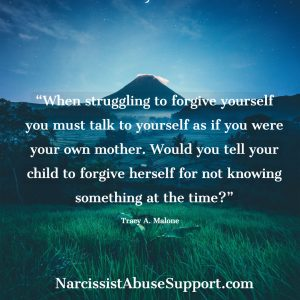 When struggling to forgive yourself you must talk to yourself as if you were your own mother. Would you tell your child to forgive herself for not knowing something at the time? -Tracy A Malone, NarcissistAbuseSupport.com