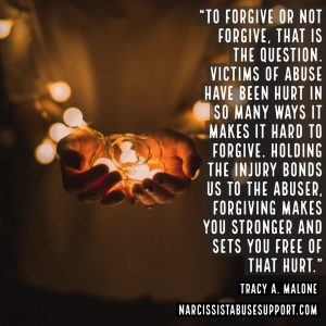 To forgive or not forgive, that is the question. Victims of abuse have been hurt in so many ways it makes it hard to forgive. Holding the injury bonds us to the abuser, forgiving makes your stronger and sets you free of that hurt. -Tracy A Malone, NarcissistAbuseSupport.com