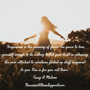 Forgiveness is the meaning of grace. The grace to love yourself enough to be willing to put your trust in releasing the pain attached to whatever fucked up stuff happened to you. This is for you, not them. -Tracy A Malone, NarcissistAbuseSupport.com