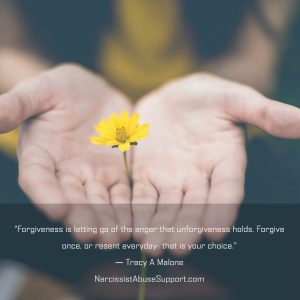 Forgiveness is letting go of the anger that unforgiveness holds. Forgive once, or resent everyday, that is your choice. -Tracy A Malone, NarcissistAbuseSupport.com