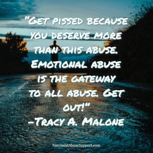 Get pissed because you deserve more than this abuse. Emotional abuse is the gateway to all abuse. Get out! - Tracy A Malone, NarcissistAbuseSupport.com