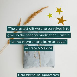The greatest gift we give ourselves is to give up the need for vindication. Trust in karma, move on and learn to let go. -Tracy A Malone, NarcissistAbuseSupport.com