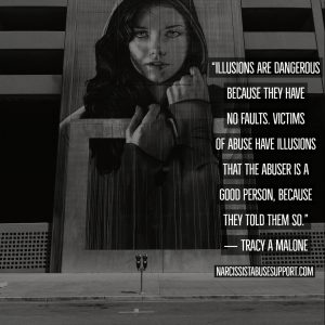 Illusions are dangerous because they have no faults, victims of abuse have illusions that the abuser is a good person, because they told them so. -Tracy A Malone, NarcissistAbuseSupport.com