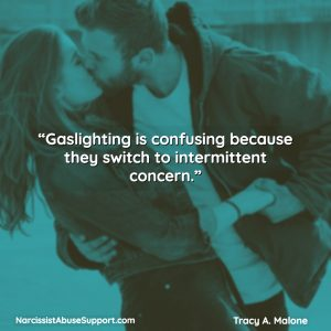 Gaslighting is confusing because they switch to intermittent concern. - Tracy A Malone, NarcissistAbuseSupport.com