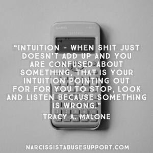 Intuition, when shit just doesn't add up and you are confused about something, that is your intuition pointing out for you to stop, look and listen because something is wrong. -Tracy A Malone, NarcissistAbuseSupport.com