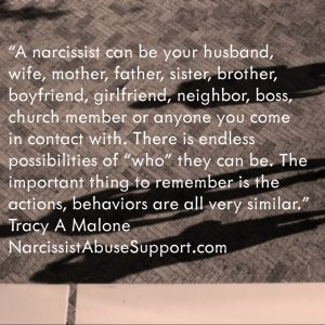 "A narcissist can be your husband, wife, mother, father, sister, brother, boyfriend, girlfriend, neighbor, boss, church member or anyone you come in contact with. There is endless possibilities of ""who"" they can be. The important thing to remember is the actions, behaviors are all very similar. - Tracy A Malone, NarcissistAbuseSupport.com"