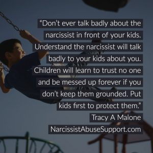 Don't ever talk badly about the narcissist in front of your kids. Understand the narcissist will talk badly to your kids about you. Children will learn to trust no one and be messed up forever if you don't keep them grounded. Put kids first to protect them. -Tracy A Malone, NarcissistAbuseSupport.com