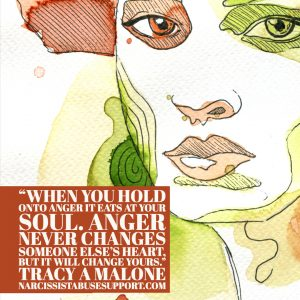 When you hold onto anger it eats at your soul. Anger never changes someone else's heart, but it will change yours. -Tracy A Malone, NarcissistAbuseSupport.com