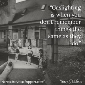 Gaslighting is when you don't remember things the same as they do. -Tracy A Malone, NarcissistAbuseSupport.com