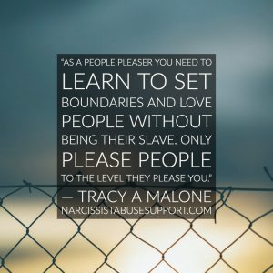 As a people pleaser you need to learn to set boundaries and love people without being their slave. Only please people to the level they please you. -Tracy A Malone, NarcissistAbuseSupport.com