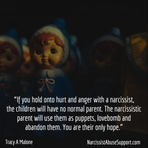 If you hold onto hurt and anger with a narcissist the children will have no normal parent. The narcissistic parent will use them as puppets, lovebomb and abandon them. You are their only hope. - Tracy A Malone, NarcissistAbuseSupport.com
