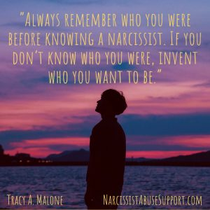 Always remember who you were before knowing a narcissist. If you don't know who you were, invent who you want to be. - Tracy A Malone, NarcissistAbuseSupport.com