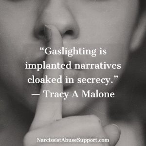 Gaslighting is implanted narratives cloaked in secrecy. - Tracy A Malone, NarcissistAbuseSupport.com
