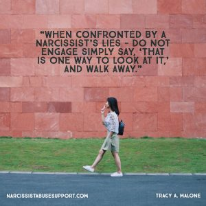 When confronted by a narcissist's lies - do not engage simply say, 'that is one way to look at it,' and walk away. - Tracy A Malone, NarcissistAbuseSupport.com