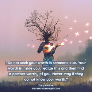 Do not seek your worth in someone else. Your worth is inside you, realize this and then find a partner worthy of you. Never stay if they do not know your worth. - Tracy A Malone, NarcissistAbuseSupport.com