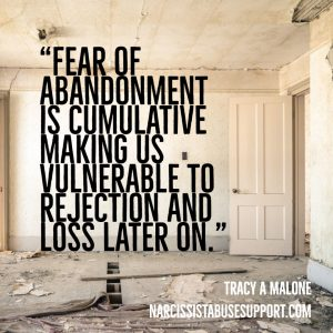 Fear of abandonment is cumulative making us vulnerable to rejection and loss later on. -Tracy A Malone, NarcissistAbuseSupport.com