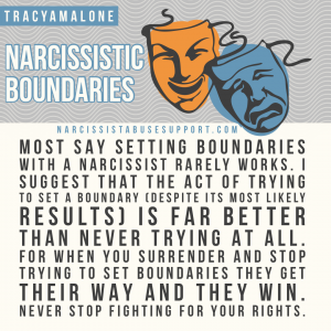Most say setting boundaries with a narcissist rarely works. I suggest that the act of trying to set a boundary (despite its most likely results) Is far better than never trying at all. For when your surrender and stop trying to set boundaries they get their way and they win. Never stop fighting for your rights. - Tracy A Malone, NarcissistAbuseSupport.com