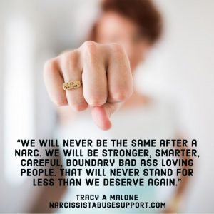 We will never be the same after a narc. We will be stronger, smarter, careful, boundary bad ass loving people, that will never stand for less than we deserve again. -Tracy A Malone, NarcissistAbuseSupport.com
