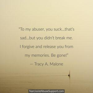 """""""To my abuser, you suck...that's sad...but you didn't break me. I forgive and release you from my memories. Be gone!"""" - Tracy A Malone, NarcissistAbuseSupport.com"""