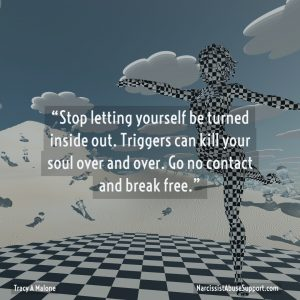 Stop letting yourself be turned inside out. Triggers can kill your soul over and over. Go no contact and break free. Tracy A Malone, NarcissistAbuseSupport.com