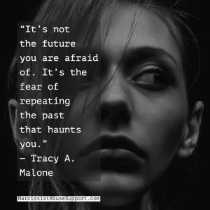 It's not the future you are afraid of. It's the fear of repeating the past that haunts you. -Tracy A Malone, NarcissistAbuseSupport.com
