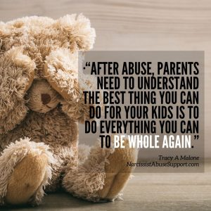 """""""After abuse, parents need to understand the best thing you can do for your kids is to do everything you can to be whole again. -Tracy A Malone, NarcissistAbuseSupport.com"""