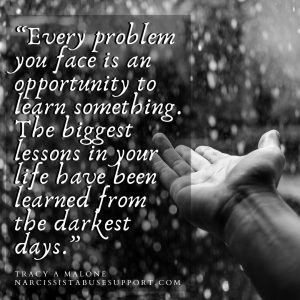 """""""Every problem you face is an opportunity to learn something. The biggest lessons in your life have been learned from the darkest days."""" -Tracy A Malone, NarcissistAbuseSupport.com"""