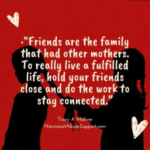"""""""Friends are the family that had other mothers. To really live a fulfilled life, hold your friends close and do the work to stay connected."""" - Tracy A Malone, NarcissistAbuseSupport.com"""