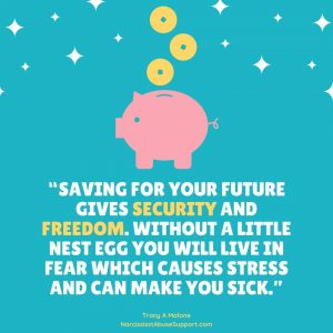 """""""Savings for your future gives security and freedom. Without a little nest egg you will live in fear which causes stress and can make you sick."""" - Tracy A Malone, NarcissistAbuseSupport.com"""