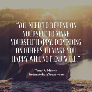 """""""You need to depend on yourself to make yourself happy. Depending on others to make you happy will not end will."""" - Tracy A Malone, NarcissistAbuseSupport.com"""