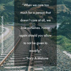 When we care too much for a person that doesn't care at all, we lose ourselves. Never again should you allow to not be given to equally. -Tracy A Malone, NarcissistAbuseSupport.com