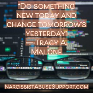 Do something new today and change tomorrow's yesterday. - Tracy A Malone, NarcissistAbuseSupport.com