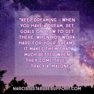 Keep dreaming - when you have a dream, set goals on how to get there. When you work hard for your dreams it makes them that much better when they come true. -Tracy A Malone, NarcissistAbuseSupport.com