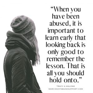 """""""When you have been abused, it is important to learn early that looking back is only good to remember the lesson. That is all you should hold onto."""" - Tracy A Malone, NarcissistAbuseSupport.com"""