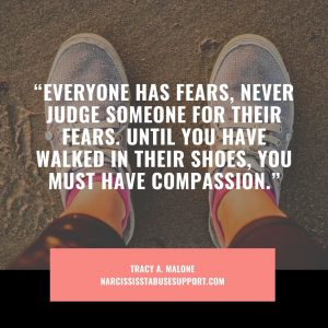 """""""Everyone has fears, never judge someone for their fears. Until you have walked in their shoes, you must have compassion."""" - Tracy A Malone, NarcissistAbuseSupport.com"""