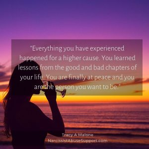 """""""Everything you have experienced happened for a higher cause. You learned lessons from the good and bad chapters of your life. You are finally at peace and you are the person you want to be."""" - Tracy A Malone, NarcissistAbuseSupport.com"""