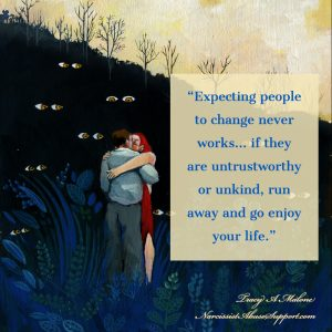 Expecting people to change never works...if they are untrustworthy or unkind, run away and enjoy your life. -Tracy A Malone, NarcissistAbuseSupport.com