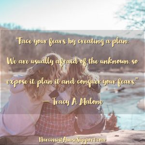 Face your fears by creating a plan. We are usually afraid of the unknown, so expose it, plan it and conquer your fears. - Tracy A Malone, NarcissistAbuseSupport.com