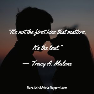 It's not the first kiss that matters. It's the last. -Tracy A Malone, NarcissistAbuseSupport.com