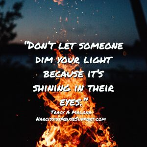 Don't let someone dim your light because it's shining in their eyes. - Tracy A Malone, NarcissistAbuseSupport.com